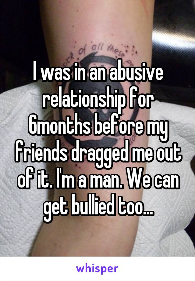 I was in an abusive relationship for 6months before my friends dragged me out of it. I'm a man. We can get bullied too...