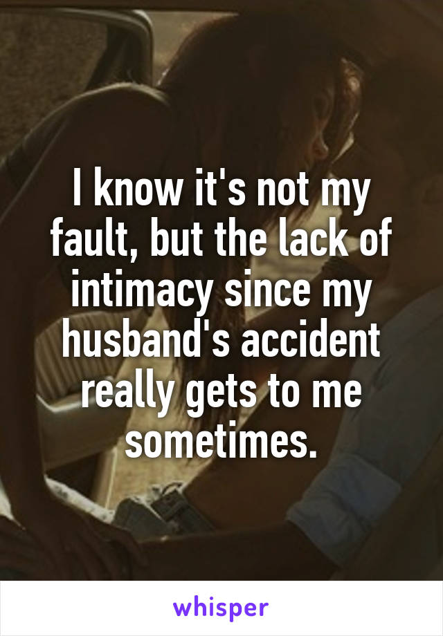 I know it's not my fault, but the lack of intimacy since my husband's accident really gets to me sometimes.