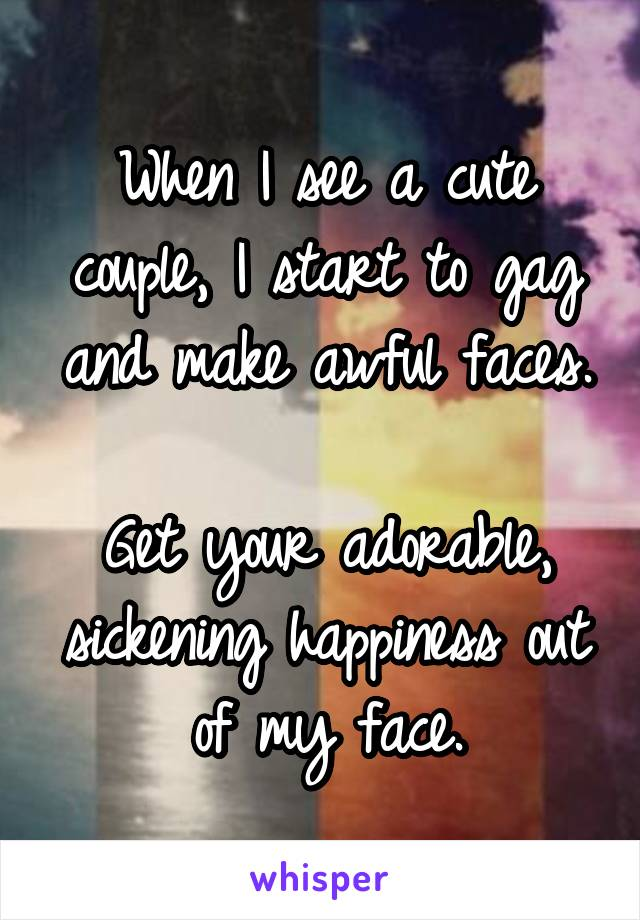 When I see a cute couple, I start to gag and make awful faces.  Get your adorable, sickening happiness out of my face.