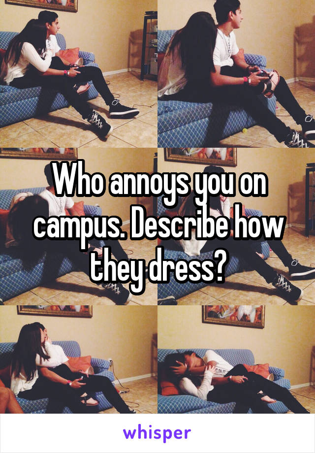Who annoys you on campus. Describe how they dress?