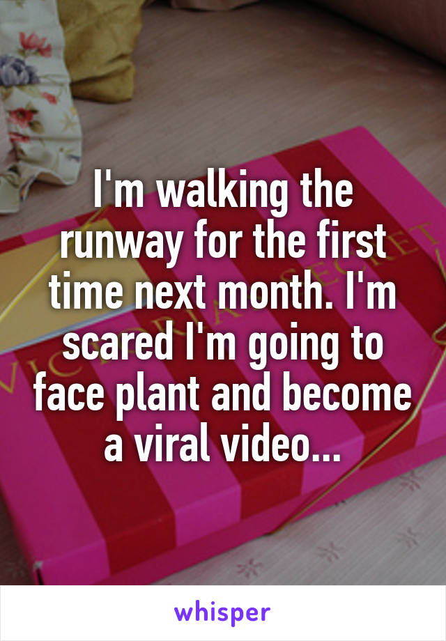 I'm walking the runway for the first time next month. I'm scared I'm going to face plant and become a viral video...