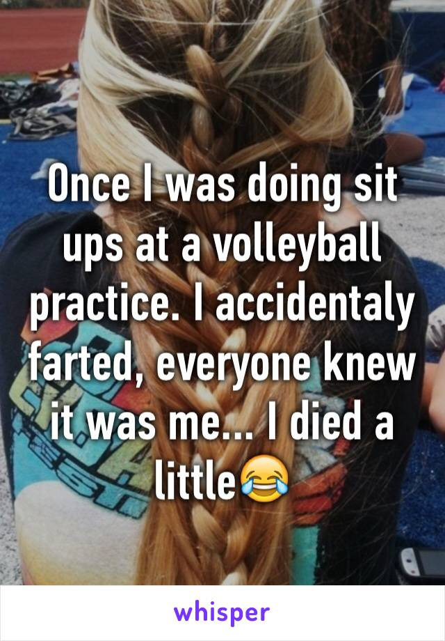 Once I was doing sit ups at a volleyball practice. I accidentaly farted, everyone knew it was me... I died a little😂
