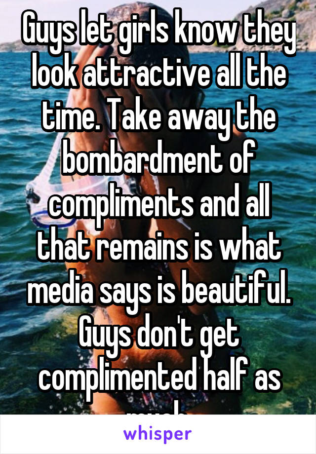 Guys let girls know they look attractive all the time. Take away the bombardment of compliments and all that remains is what media says is beautiful. Guys don't get complimented half as much.