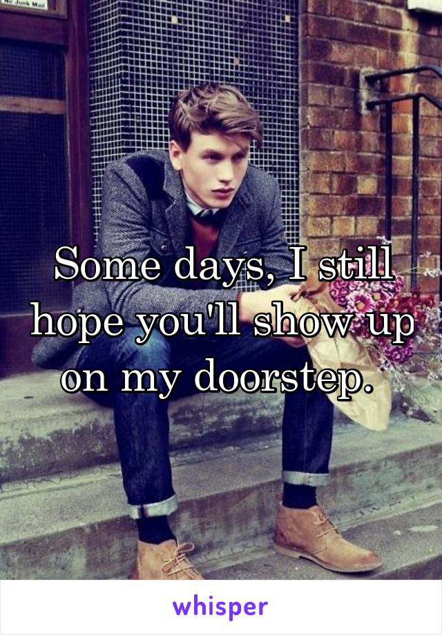 Some days, I still hope you'll show up on my doorstep.