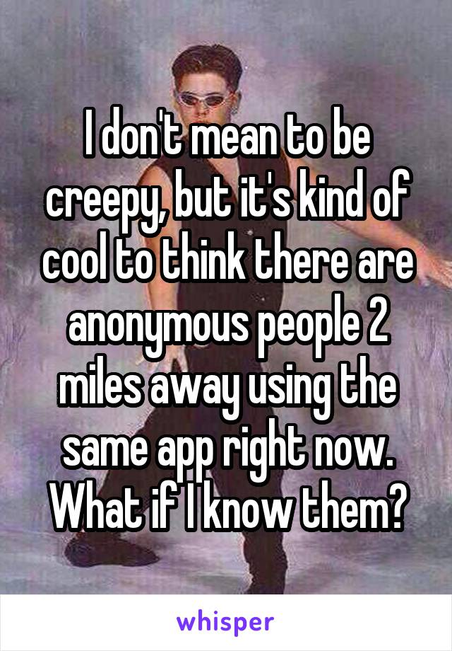 I don't mean to be creepy, but it's kind of cool to think there are anonymous people 2 miles away using the same app right now. What if I know them?