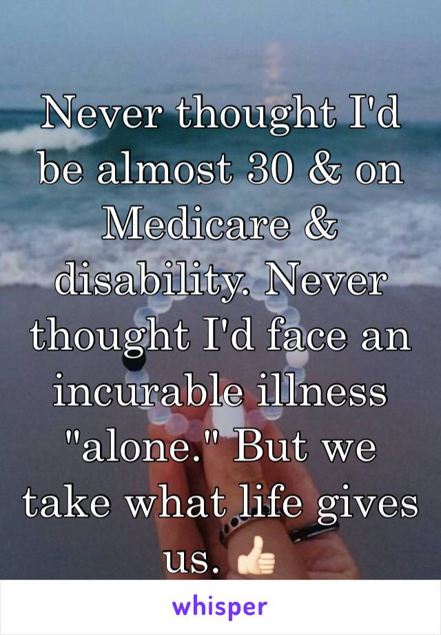 """Never thought I'd be almost 30 & on Medicare & disability. Never thought I'd face an incurable illness """"alone."""" But we take what life gives us. 👍🏻"""