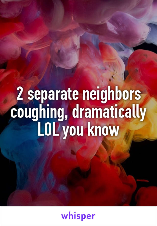 2 separate neighbors coughing, dramatically LOL you know