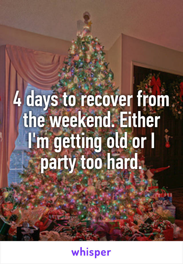 4 days to recover from the weekend. Either I'm getting old or I party too hard.