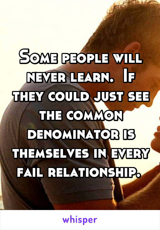 Some people will never learn.  If they could just see the common denominator is themselves in every fail relationship.