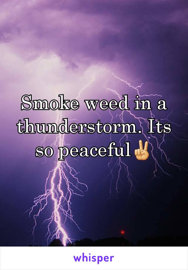 Smoke weed in a thunderstorm. Its so peaceful✌