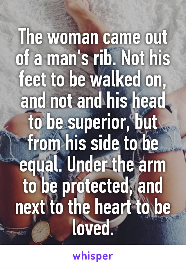 The woman came out of a man's rib. Not his feet to be walked on, and not and his head to be superior, but from his side to be equal. Under the arm to be protected, and next to the heart to be loved.