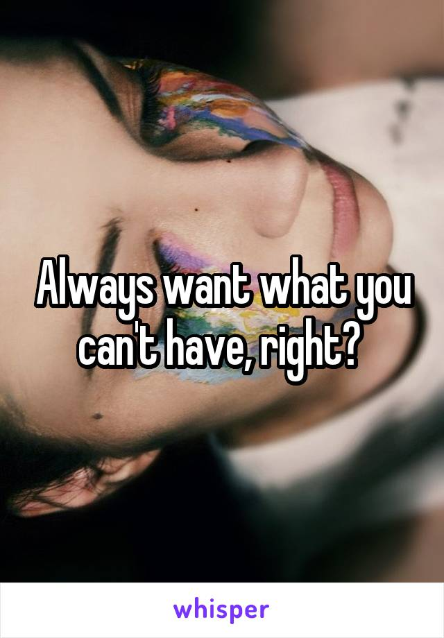 Always want what you can't have, right?