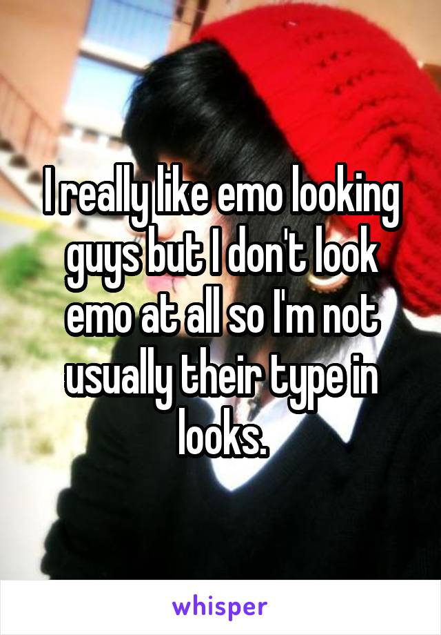 I really like emo looking guys but I don't look emo at all so I'm not usually their type in looks.