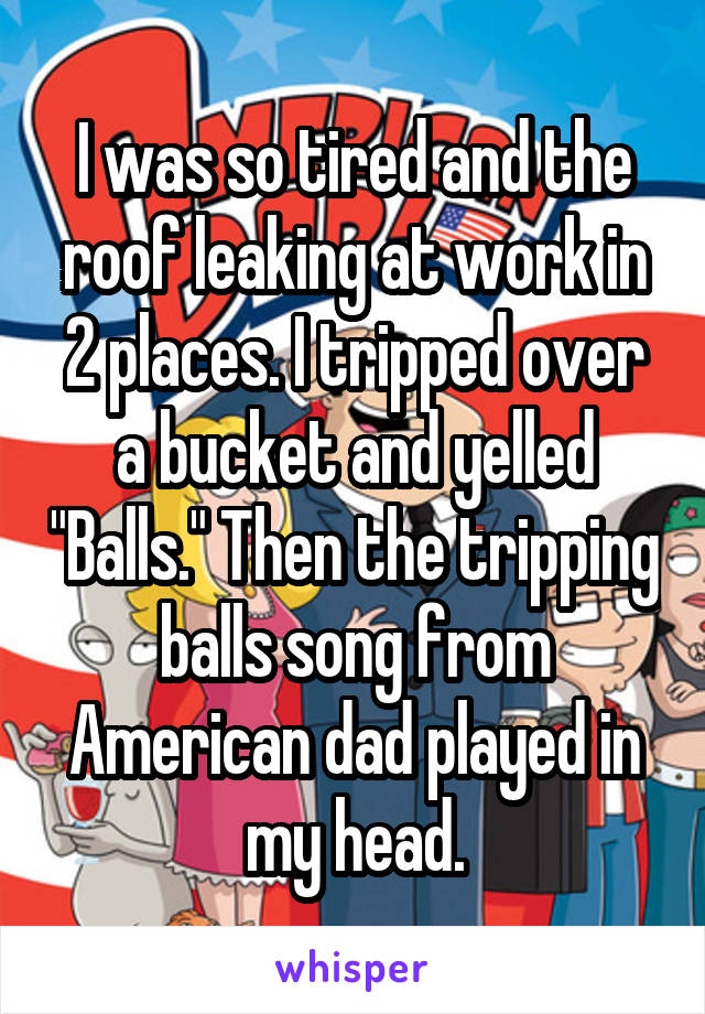 """I was so tired and the roof leaking at work in 2 places. I tripped over a bucket and yelled """"Balls."""" Then the tripping balls song from American dad played in my head."""