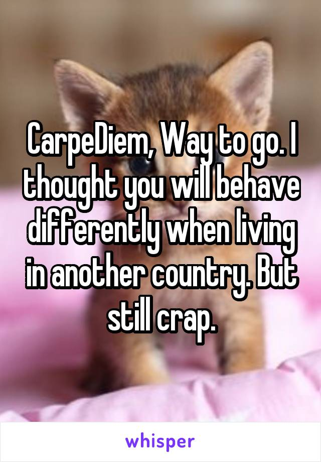 CarpeDiem, Way to go. I thought you will behave differently when living in another country. But still crap.