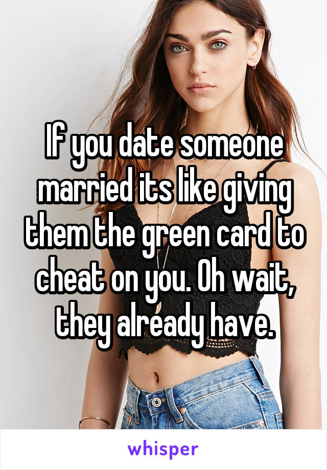 If you date someone married its like giving them the green card to cheat on you. Oh wait, they already have.