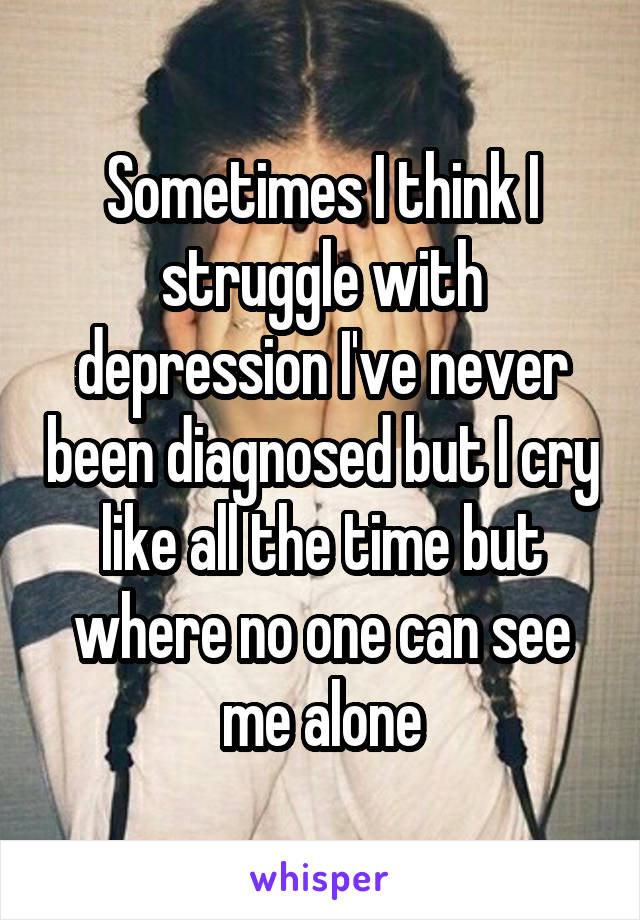 Sometimes I think I struggle with depression I've never been diagnosed but I cry like all the time but where no one can see me alone