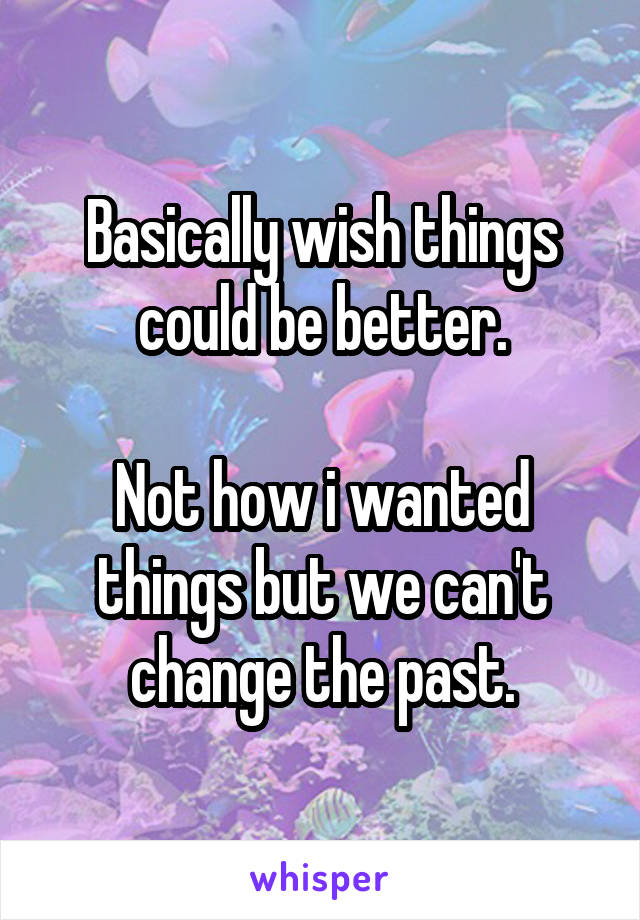 Basically wish things could be better.  Not how i wanted things but we can't change the past.
