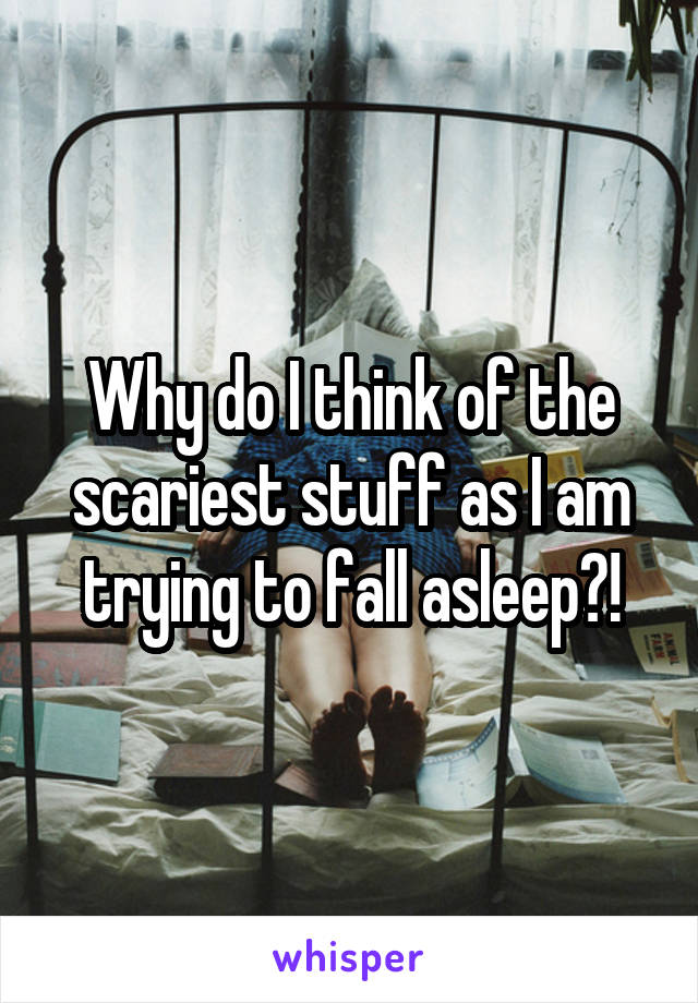 Why do I think of the scariest stuff as I am trying to fall asleep?!