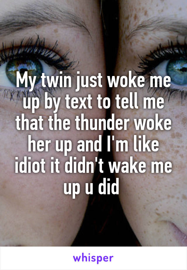 My twin just woke me up by text to tell me that the thunder woke her up and I'm like idiot it didn't wake me up u did