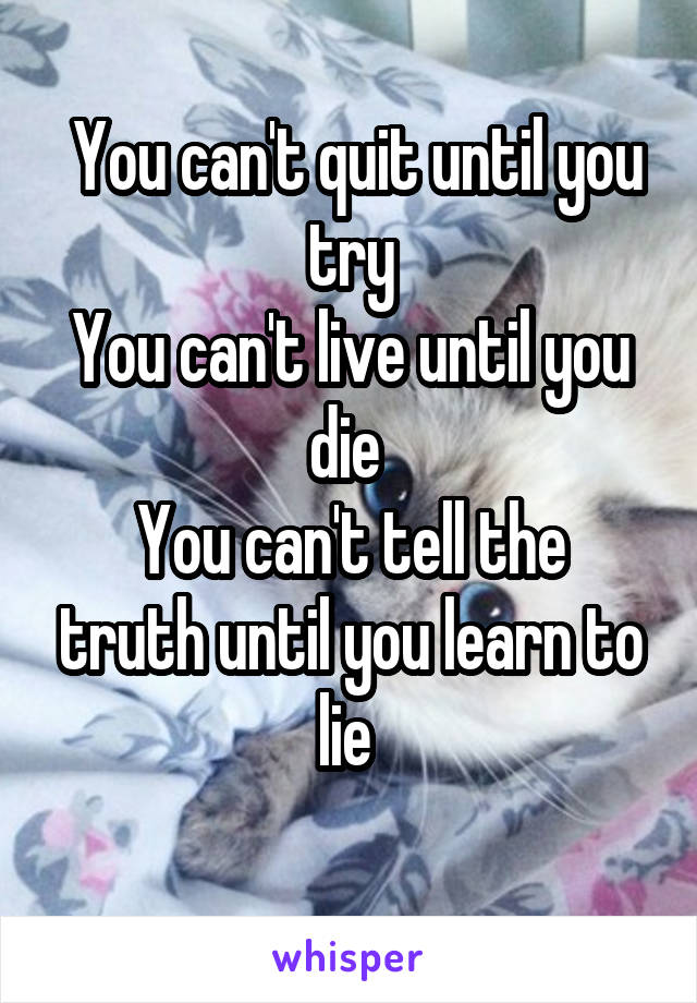 You can't quit until you try You can't live until you die  You can't tell the truth until you learn to lie