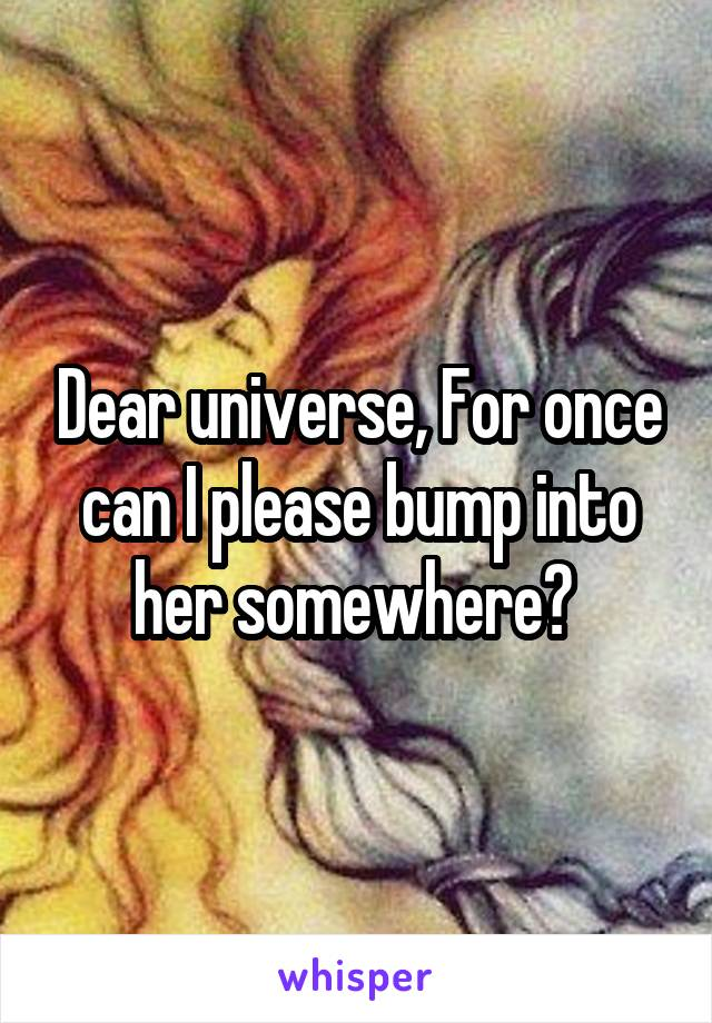 Dear universe, For once can I please bump into her somewhere?