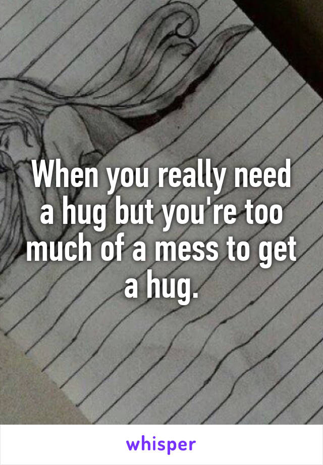 When you really need a hug but you're too much of a mess to get a hug.