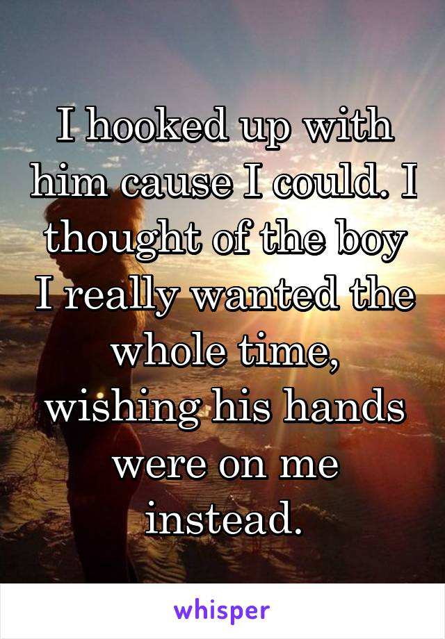 I hooked up with him cause I could. I thought of the boy I really wanted the whole time, wishing his hands were on me instead.