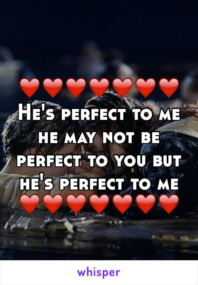 ❤️❤️❤️❤️❤️❤️❤️ He's perfect to me he may not be perfect to you but he's perfect to me  ❤️❤️❤️❤️❤️❤️❤️
