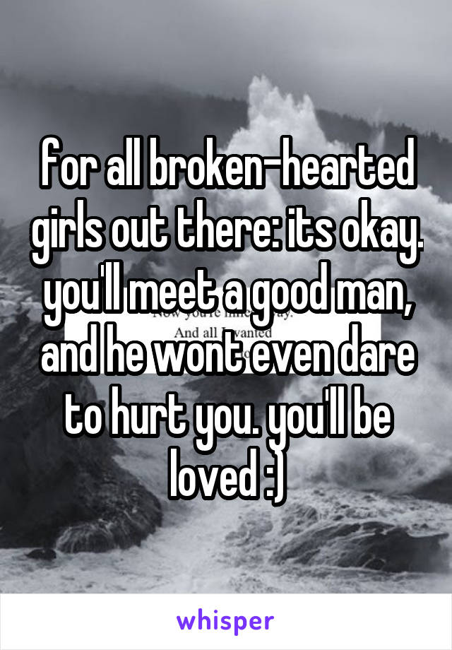 for all broken-hearted girls out there: its okay. you'll meet a good man, and he wont even dare to hurt you. you'll be loved :)