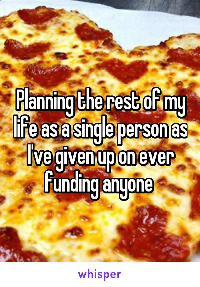 Planning the rest of my life as a single person as I've given up on ever funding anyone