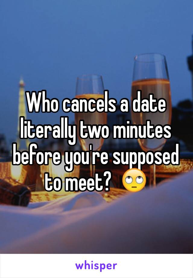 Who cancels a date literally two minutes before you're supposed to meet?  🙄