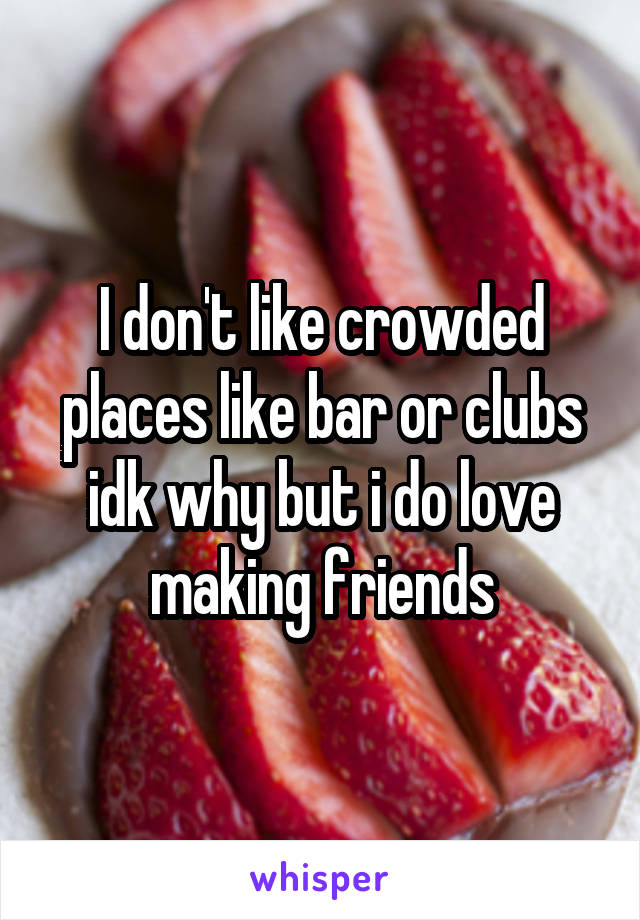 I don't like crowded places like bar or clubs idk why but i do love making friends