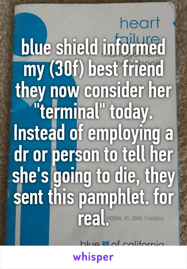 "blue shield informed my (30f) best friend they now consider her ""terminal"" today. Instead of employing a dr or person to tell her she's going to die, they sent this pamphlet. for real."