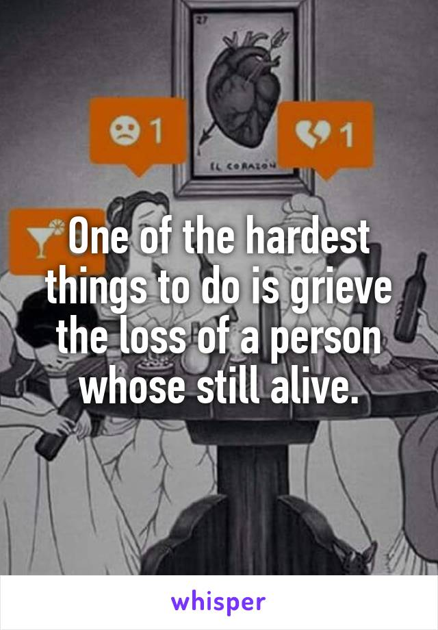 One of the hardest things to do is grieve the loss of a person whose still alive.