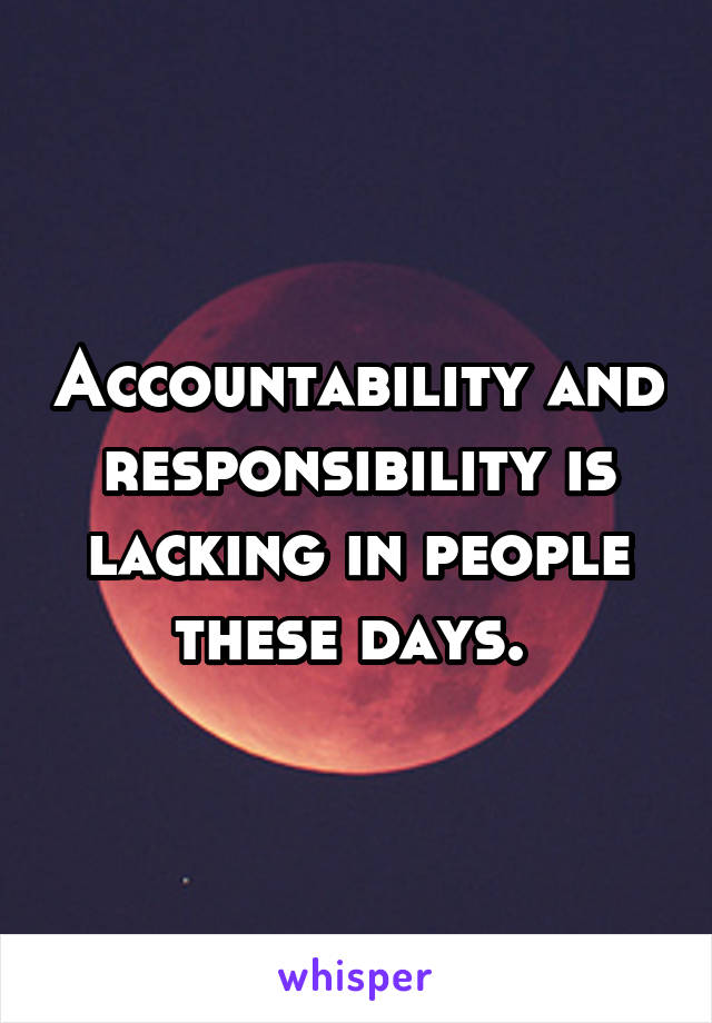 Accountability and responsibility is lacking in people these days.