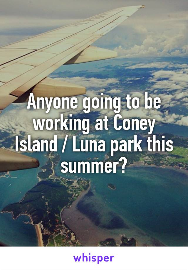 Anyone going to be working at Coney Island / Luna park this summer?