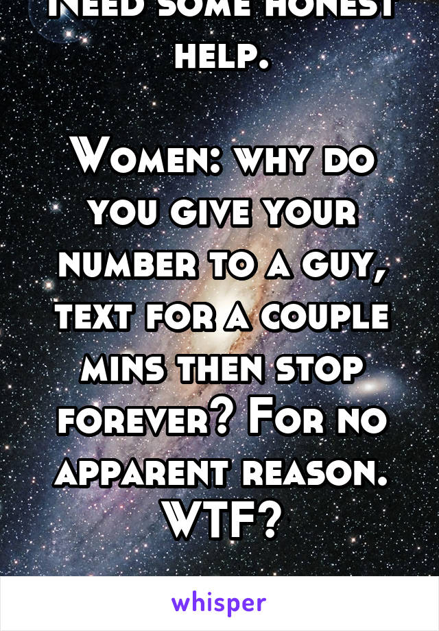 Need some honest help.  Women: why do you give your number to a guy, text for a couple mins then stop forever? For no apparent reason. WTF?