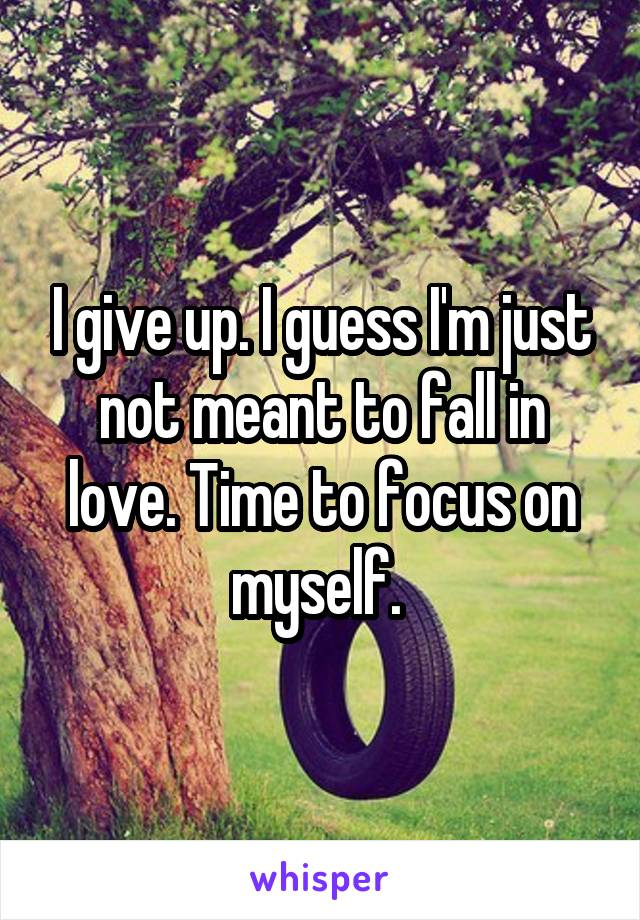 I give up. I guess I'm just not meant to fall in love. Time to focus on myself.
