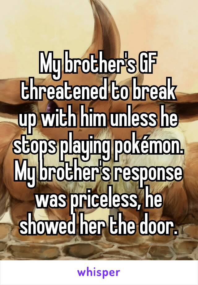 My brother's GF threatened to break up with him unless he stops playing pokémon. My brother's response was priceless, he showed her the door.