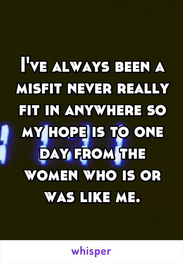 I've always been a misfit never really fit in anywhere so my hope is to one day from the women who is or was like me.