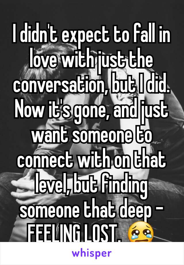 I didn't expect to fall in love with just the conversation, but I did. Now it's gone, and just want someone to connect with on that level, but finding someone that deep - FEELING LOST. 😢