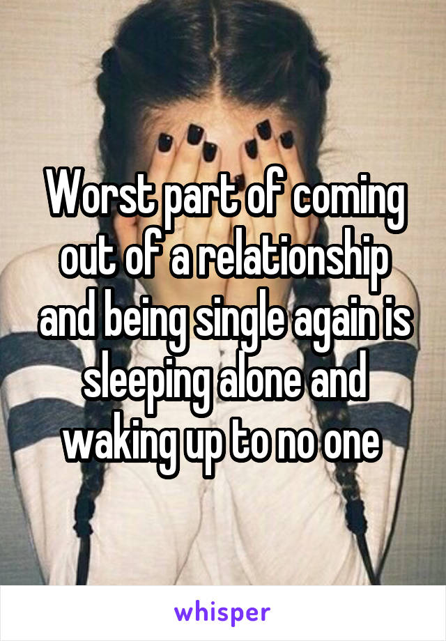 Worst part of coming out of a relationship and being single again is sleeping alone and waking up to no one