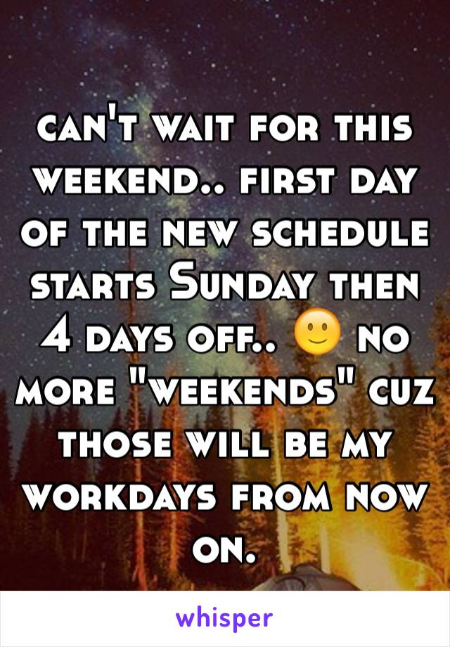 "can't wait for this weekend.. first day of the new schedule starts Sunday then 4 days off.. 🙂 no more ""weekends"" cuz those will be my workdays from now on."