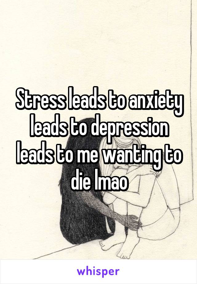 Stress leads to anxiety leads to depression leads to me wanting to die lmao