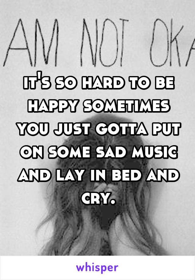 it's so hard to be happy sometimes you just gotta put on some sad music and lay in bed and cry.