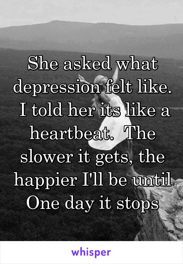 She asked what depression felt like.  I told her its like a heartbeat.  The slower it gets, the happier I'll be until One day it stops