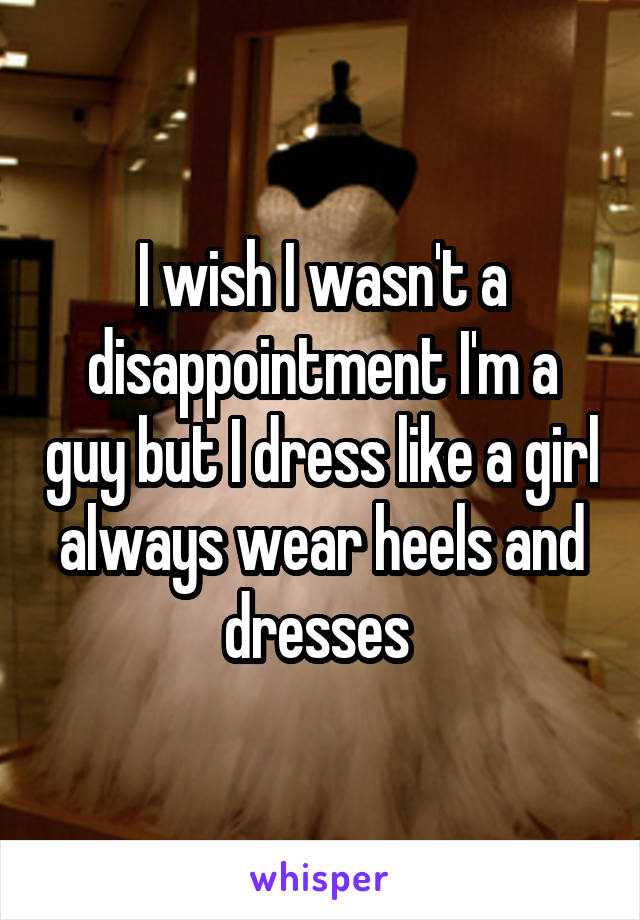 I wish I wasn't a disappointment I'm a guy but I dress like a girl always wear heels and dresses