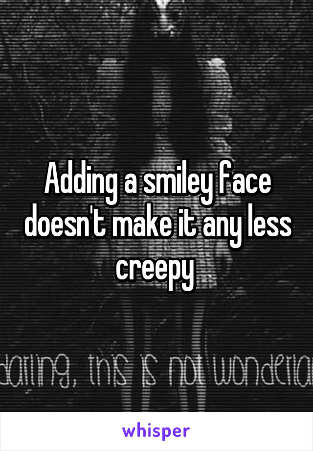 Adding a smiley face doesn't make it any less creepy