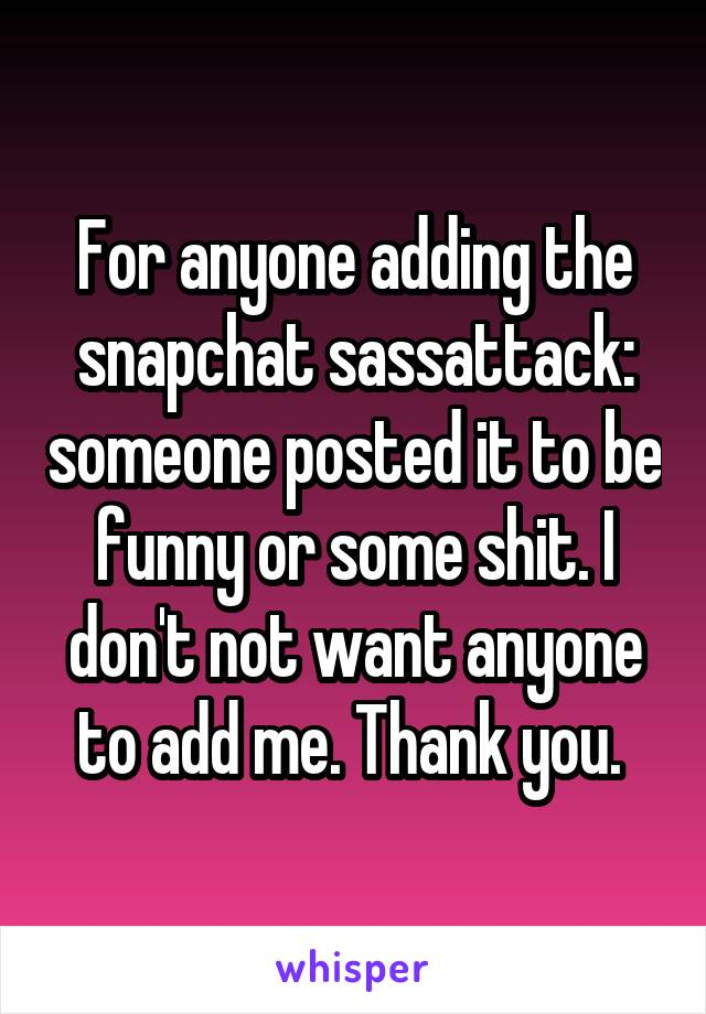 For anyone adding the snapchat sassattack: someone posted it to be funny or some shit. I don't not want anyone to add me. Thank you.